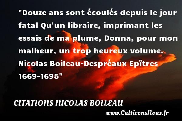 Citations Nicolas Boileau - Citations heureux - Douze ans sont écoulés depuis le jour fatal Qu un libraire, imprimant les essais de ma plume, Donna, pour mon malheur, un trop heureux volume.   Nicolas Boileau-Despréaux  Epîtres 1669-1695  Une citation sur le mot heureux CITATIONS NICOLAS BOILEAU