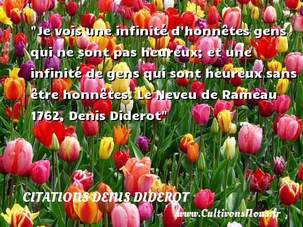Je vois une infinité d honnêtes gens qui ne sont pas heureux; et une infinité de gens qui sont heureux sans être honnêtes.  Le Neveu de Rameau 1762, Denis Diderot   Une citation sur le mot heureux CITATIONS DENIS DIDEROT - Citations heureux