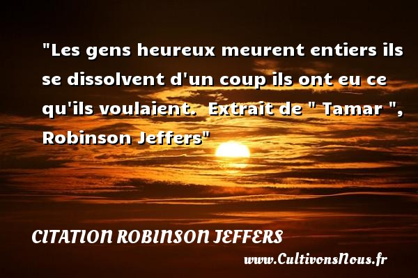 Les gens heureux meurent entiers ils se dissolvent d un coup ils ont eu ce qu ils voulaient.   Extrait de   Tamar  , Robinson Jeffers   Une citation sur le mot heureux CITATION ROBINSON JEFFERS - Citations heureux