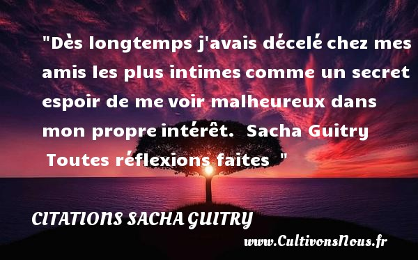 Citations Sacha Guitry - Citations heureux - Dès longtemps j avais déceléchez mes amis les plus intimescomme un secret espoir de mevoir malheureux dans mon propreintérêt.   Sacha Guitry Toutes réflexions faites     Une citation sur le mot heureux CITATIONS SACHA GUITRY