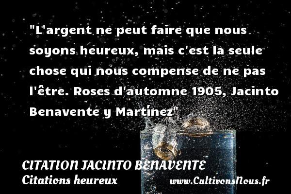 Citation Jacinto Benavente - Citations heureux - L argent ne peut faire que nous soyons heureux, mais c est la seule chose qui nous compense de ne pas l être.  Roses d automne 1905, Jacinto Benavente y Martínez   Une citation sur le mot heureux CITATION JACINTO BENAVENTE