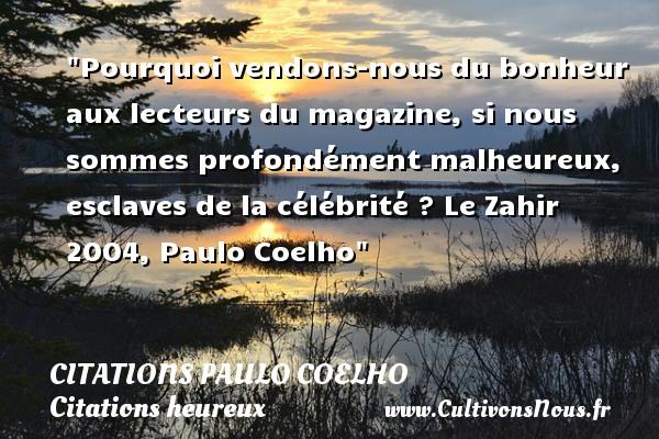 Pourquoi vendons-nous du bonheur aux lecteurs du magazine, si nous sommes profondément malheureux, esclaves de la célébrité ?  Le Zahir 2004, Paulo Coelho   Une citation sur le mot heureux CITATIONS PAULO COELHO - Citations heureux