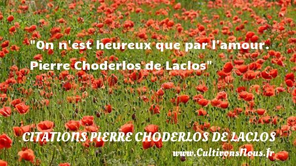 On n est heureux que par l amour.   Pierre Choderlos de Laclos   Une citation sur le mot heureux CITATIONS PIERRE CHODERLOS DE LACLOS - Citations heureux