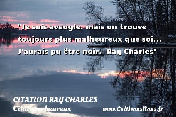 Citation Ray Charles - Citations heureux - Je suis aveugle, mais on trouve toujours plus malheureux que soi... J aurais pu être noir.   Ray Charles   Une citation sur le mot heureux CITATION RAY CHARLES