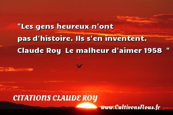 Les gens heureux n ont pasd histoire. Ils s en inventent.   Claude Roy Le malheur d aimer1958     Une citation sur le mot heureux CITATIONS CLAUDE ROY - Citations heureux
