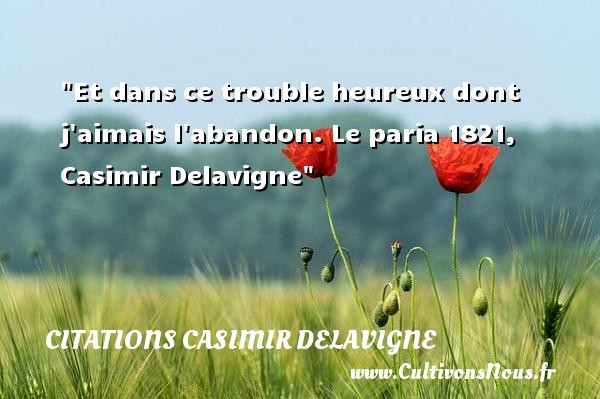 Et dans ce trouble heureux dont j aimais l abandon.  Le paria 1821, Casimir Delavigne   Une citation sur le mot heureux CITATIONS CASIMIR DELAVIGNE - Citations heureux