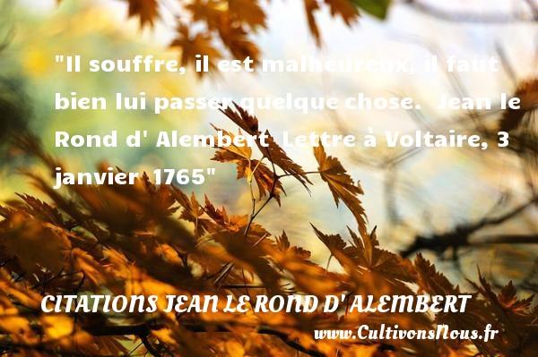 Il souffre, il est malheureux,il faut bien lui passer quelquechose.   Jean le Rond d  Alembert Lettre à Voltaire, 3 janvier 1765   Une citation sur le mot heureux CITATIONS JEAN LE ROND D' ALEMBERT - Citations heureux