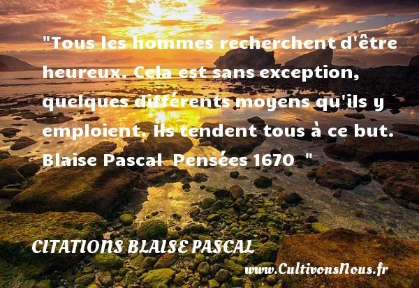 Citations Blaise Pascal - Citations heureux - Tous les hommes recherchentd être heureux. Cela est sansexception, quelques différentsmoyens qu ils y emploient. Ilstendent tous à ce but.   Blaise Pascal Pensées1670     Une citation sur le mot heureux CITATIONS BLAISE PASCAL