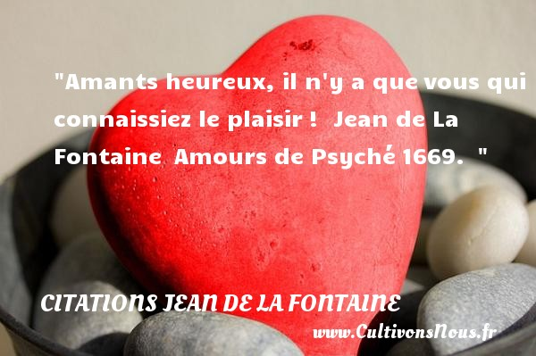 Amants heureux, il n y a que vous qui connaissiez le plaisir !   Jean de La Fontaine  Amours de Psyché 1669.      Une citation sur le mot heureux CITATIONS JEAN DE LA FONTAINE - Citations Jean de la Fontaine - Citations heureux