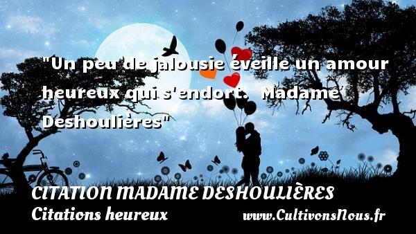 Citation Madame Deshoulières - Citations heureux - Citations jalousie - Un peu de jalousie éveille un amour heureux qui s endort.   Madame Deshoulières   Une citation sur le mot heureux CITATION MADAME DESHOULIÈRES