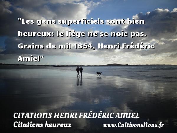 Les gens superficiels sont bien heureux: le liège ne se noie pas.  Grains de mil 1854, Henri Frédéric Amiel   Une citation sur le mot heureux CITATIONS HENRI FRÉDÉRIC AMIEL - Citations Henri Frédéric Amiel - Citations heureux
