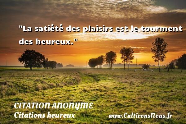 La satiété des plaisirs est le tourment des heureux.   Une citation sur le mot heureux CITATION ANONYME - Citations heureux