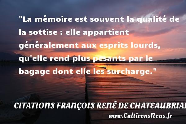 La mémoire est souvent la qualité de la sottise : elle appartient généralement aux esprits lourds, qu elle rend plus pesants par le bagage dont elle les surcharge.  Une citation de François-René de Chateaubriand CITATIONS FRANÇOIS RENÉ DE CHATEAUBRIAND - Citations François René de Chateaubriand