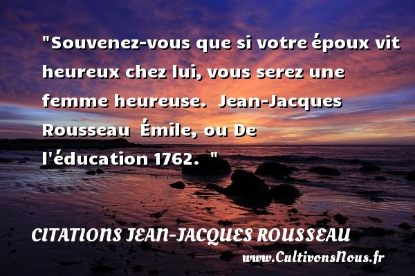 Souvenez-vous que si votreépoux vit heureux chez lui,vous serez une femme heureuse.   Jean-Jacques Rousseau Émile, ou De l éducation1762.     Une citation sur le mot heureux CITATIONS JEAN-JACQUES ROUSSEAU - Citation éducation - Citations heureux