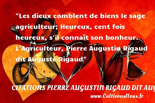 Les dieux comblent de biens le sage agriculteur; Heureux, cent fois heureux, s il connaît son bonheur.  L Agriculteur, Pierre Augustin Rigaud dit Auguste Rigaud   Une citation sur le mot heureux CITATIONS PIERRE AUGUSTIN RIGAUD DIT AUGUSTE RIGAUD - Citations heureux