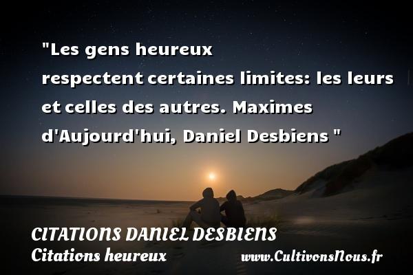 Citations Daniel Desbiens - Citations heureux - Les gens heureux respectentcertaines limites: les leurs etcelles des autres.  Maximes d Aujourd hui, Daniel Desbiens   Une citation sur le mot heureux CITATIONS DANIEL DESBIENS