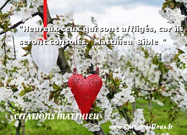 Citations Matthieu - Citations heureux - Heureux ceux qui sont affligés,car ils seront consolés.   Matthieu Bible     Une citation sur le mot heureux CITATIONS MATTHIEU