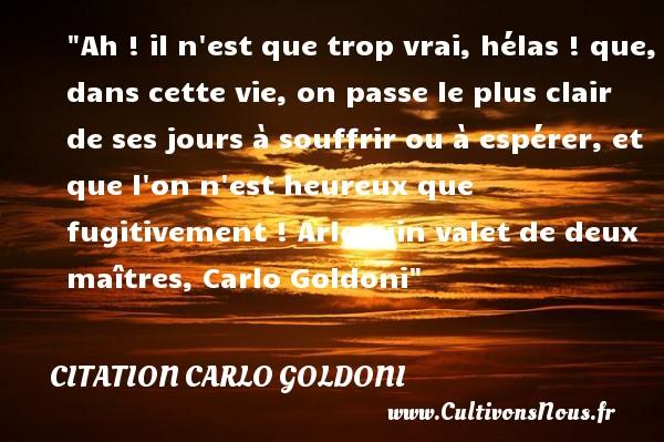 Ah ! il n est que trop vrai, hélas ! que, dans cette vie, on passe le plus clair de ses jours à souffrir ou à espérer, et que l on n est heureux que fugitivement !  Arlequin valet de deux maîtres, Carlo Goldoni   Une citation sur le mot heureux CITATION CARLO GOLDONI - Citations heureux
