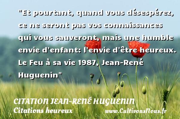 Et pourtant, quand vous désespérez, ce ne seront pas vos connaissances qui vous sauveront, mais une humble envie d enfant: l envie d être heureux.  Le Feu à sa vie 1987, Jean-René Huguenin   Une citation sur le mot heureux CITATION JEAN-RENÉ HUGUENIN - Citation Jean-René Huguenin - Citations heureux