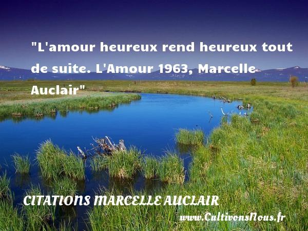 L amour heureux rend heureux tout de suite.  L Amour 1963, Marcelle Auclair   Une citation sur le mot heureux CITATIONS MARCELLE AUCLAIR - Citations heureux