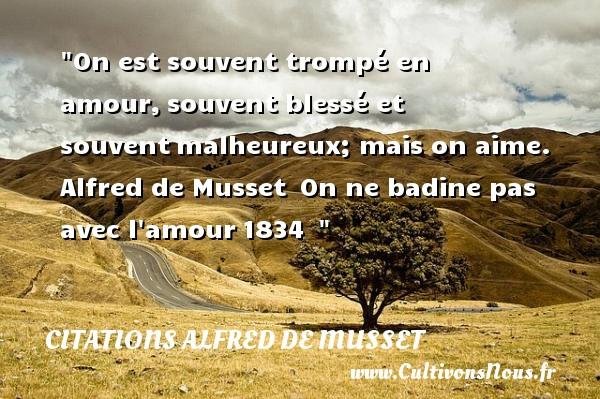 Citations Alfred de Musset - Citations heureux - On est souvent trompé en amour,souvent blessé et souventmalheureux; mais on aime.   Alfred de Musset On ne badine pas avec l amour1834     Une citation sur le mot heureux CITATIONS ALFRED DE MUSSET