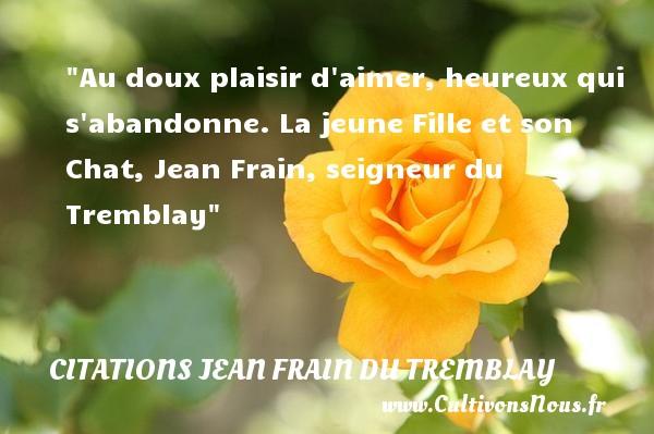 Au doux plaisir d aimer, heureux qui s abandonne.  La jeune Fille et son Chat, Jean Frain, seigneur du Tremblay   Une citation sur le mot heureux CITATIONS JEAN FRAIN DU TREMBLAY - Citations heureux
