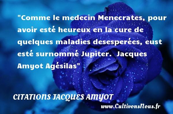 Comme le medecin Menecrates, pour avoir esté heureux en la cure de quelques maladies desesperées, eust esté surnommé Jupiter.   Jacques Amyot  Agésilas  Une citation sur le mot heureux CITATIONS JACQUES AMYOT - Citations heureux