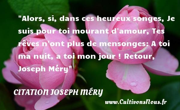 Alors, si, dans ces heureux songes, Je suis pour toi mourant d amour, Tes rêves n ont plus de mensonges: A toi ma nuit, a toi mon jour !  Retour, Joseph Méry   Une citation sur le mot heureux CITATION JOSEPH MÉRY - Citation Joseph Méry - Citations heureux