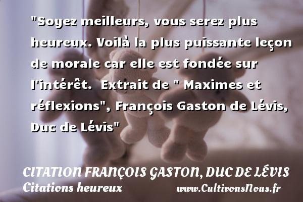 Citation François Gaston, Duc de Lévis - Citations heureux - Soyez meilleurs, vous serez plus heureux. Voilà la plus puissante leçon de morale car elle est fondée sur l intérêt.   Extrait de   Maximes et réflexions , François Gaston de Lévis, Duc de Lévis   Une citation sur le mot heureux CITATION FRANÇOIS GASTON, DUC DE LÉVIS