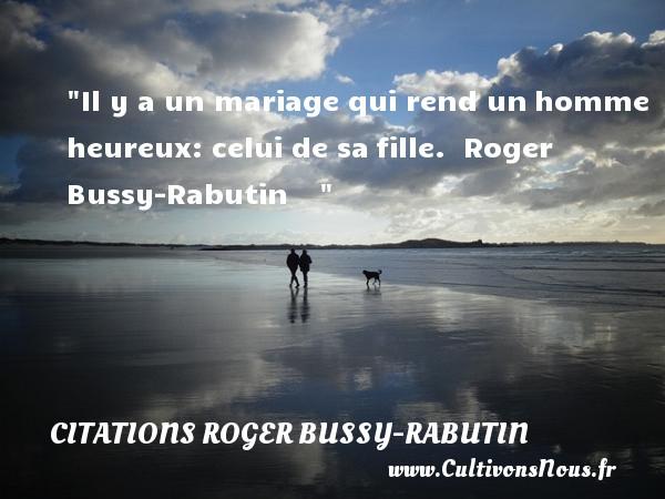 Citations Roger Bussy-Rabutin - Citations heureux - Il y a un mariage qui rend unhomme heureux: celui de safille.   Roger Bussy-Rabutin      Une citation sur le mot heureux CITATIONS ROGER BUSSY-RABUTIN