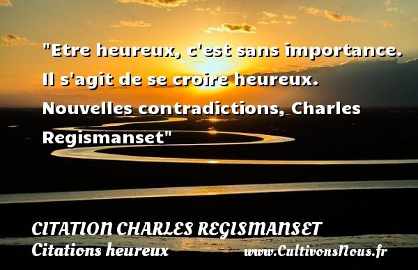 Citation Charles Regismanset - Citation contradiction - Citations heureux - Etre heureux, c est sans importance. Il s agit de se croire heureux.  Nouvelles contradictions, Charles Regismanset   Une citation sur le mot heureux CITATION CHARLES REGISMANSET