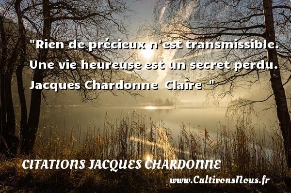 Rien de précieux n esttransmissible. Une vie heureuseest un secret perdu.   Jacques Chardonne Claire     Une citation sur le mot heureux CITATIONS JACQUES CHARDONNE - Citations heureux