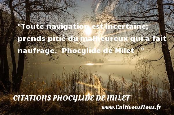 Toute navigation estincertaine; prends pitié dumalheureux qui a fait naufrage.   Phocylide de Milet   Une citation sur le mot heureux CITATIONS PHOCYLIDE DE MILET - Citations heureux