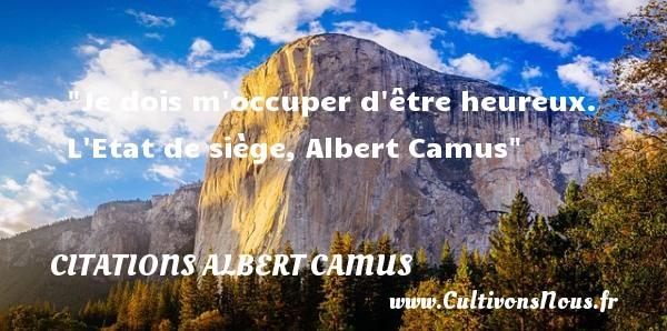 Je dois m occuper d être heureux.  L Etat de siège, Albert Camus   Une citation sur le mot heureux CITATIONS ALBERT CAMUS
