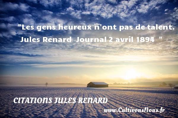 Les gens heureux n ont pas detalent.   Jules Renard Journal2 avril 1894     Une citation sur le mot heureux CITATIONS JULES RENARD - Citations heureux