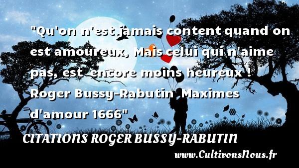 Citations Roger Bussy-Rabutin - Citations heureux - Qu on n est jamais contentquand on est amoureux, Maiscelui qui n aime pas, est encore moins heureux !  Roger Bussy-Rabutin Maximes d amour1666  Une citation sur le mot heureux CITATIONS ROGER BUSSY-RABUTIN