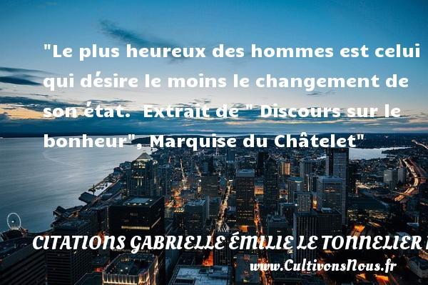 Citations Gabrielle Émilie Le Tonnelier de Breteuil, marquise du Châtelet - Citation changement - Citations heureux - Le plus heureux des hommes est celui qui désire le moins le changement de son état.   Extrait de   Discours sur le bonheur , Marquise du Châtelet   Une citation sur le mot heureux CITATIONS GABRIELLE ÉMILIE LE TONNELIER DE BRETEUIL, MARQUISE DU CHÂTELET
