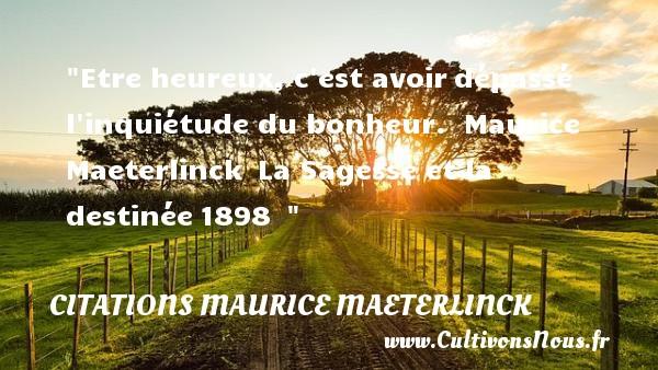 Etre heureux, c est avoirdépassé l inquiétude du bonheur.   Maurice Maeterlinck La Sagesse et la destinée1898     Une citation sur le mot heureux CITATIONS MAURICE MAETERLINCK - Citations heureux
