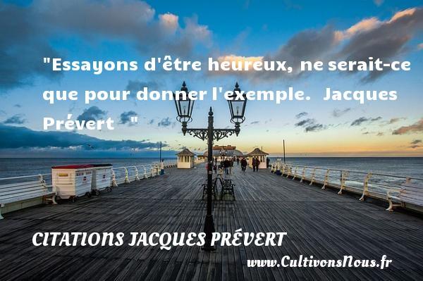 Citations Jacques Prévert - Citations heureux - Essayons d être heureux, neserait-ce que pour donnerl exemple.   Jacques Prévert      Une citation sur le mot heureux CITATIONS JACQUES PRÉVERT
