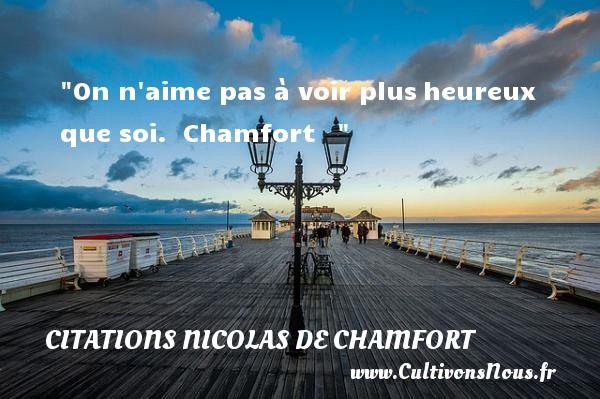 On n aime pas à voir plusheureux que soi.   Chamfort      Une citation sur le mot heureux CITATIONS NICOLAS DE CHAMFORT - Citations heureux