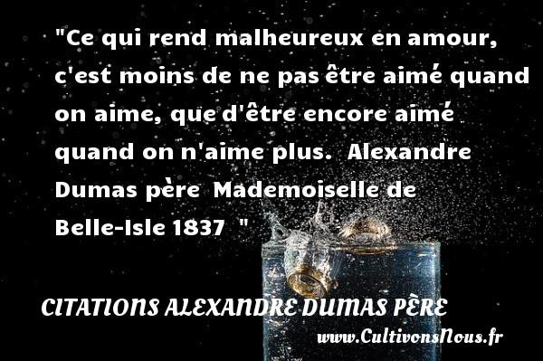 Citations Alexandre Dumas père - Citations heureux - Ce qui rend malheureux enamour, c est moins de ne pasêtre aimé quand on aime, qued être encore aimé quand onn aime plus.   Alexandre Dumas père Mademoiselle de Belle-Isle1837     Une citation sur le mot heureux CITATIONS ALEXANDRE DUMAS PÈRE