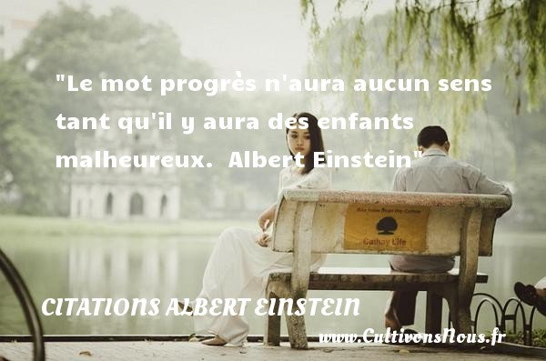 Citations Albert Einstein - Citations heureux - Le mot progrès n aura aucun sens tant qu il y aura des enfants malheureux.   Albert Einstein   Une citation sur le mot heureux CITATIONS ALBERT EINSTEIN