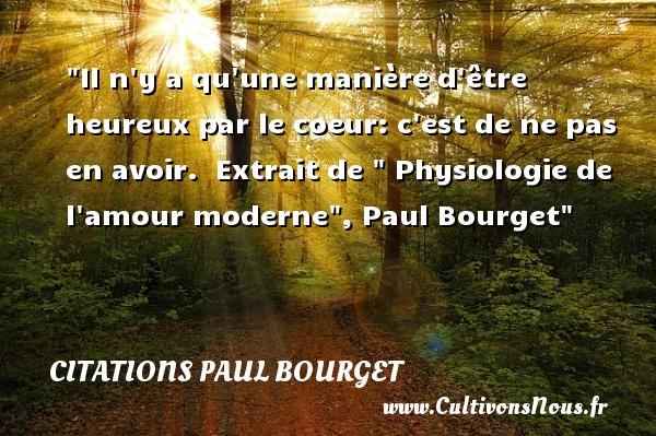 Il n y a qu une manière d être heureux par le coeur: c est de ne pas en avoir.   Extrait de   Physiologie de l amour moderne , Paul Bourget   Une citation sur le mot heureux CITATIONS PAUL BOURGET - Citations heureux