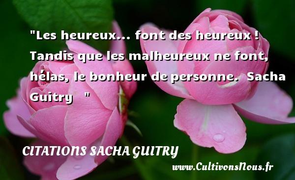 Citations Sacha Guitry - Citations heureux - Les heureux... font des heureux! Tandis que les malheureux ne font, hélas, le bonheur depersonne.   Sacha Guitry      Une citation sur le mot heureux CITATIONS SACHA GUITRY