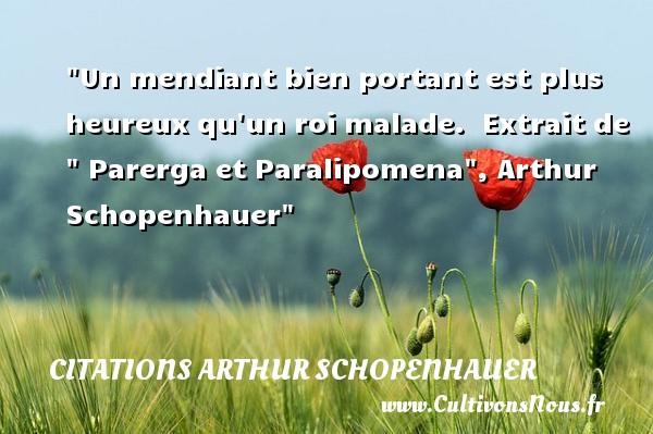 Un mendiant bien portant est plus heureux qu un roi malade.   Extrait de   Parerga et Paralipomena , Arthur Schopenhauer   Une citation sur le mot heureux CITATIONS ARTHUR SCHOPENHAUER - Citations heureux