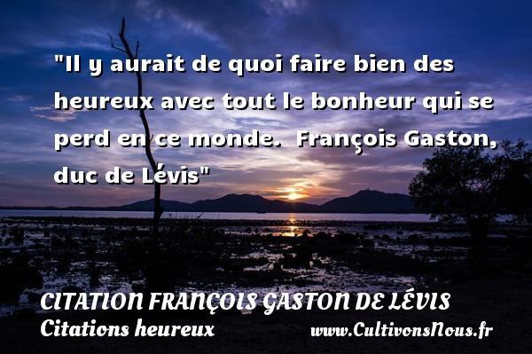 Il y aurait de quoi faire bien des heureux avec tout le bonheur qui se perd en ce monde.   François Gaston, duc de Lévis   Une citation sur le mot heureux CITATION FRANÇOIS GASTON, DUC DE LÉVIS - Citation François Gaston, Duc de Lévis - Citations heureux