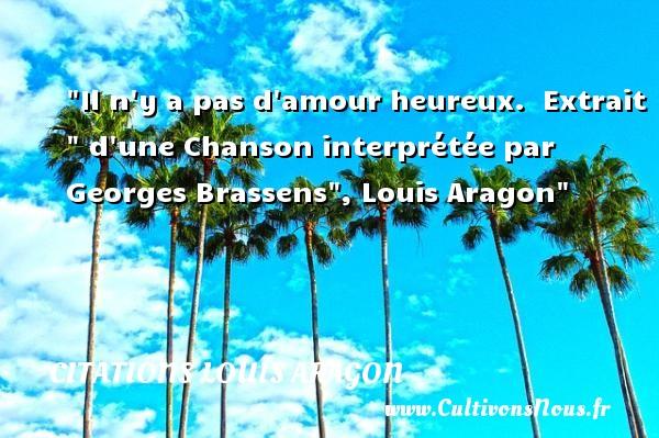 Il n y a pas d amour heureux.   Extrait   d une Chanson interprétée par Georges Brassens , Louis Aragon   Une citation sur le mot heureux CITATIONS LOUIS ARAGON - Citations heureux