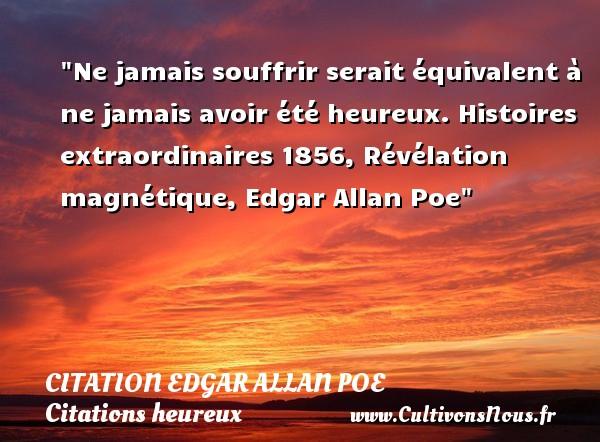 Ne jamais souffrir serait équivalent à ne jamais avoir été heureux.  Histoires extraordinaires 1856, Révélation magnétique, Edgar Allan Poe   Une citation sur le mot heureux CITATION EDGAR ALLAN POE - Citations heureux