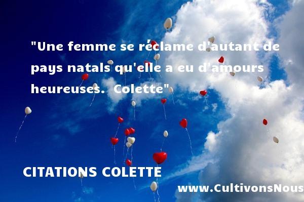 Citations Colette - Citations heureux - Une femme se réclame d autant de pays natals qu elle a eu d amours heureuses.   Colette   Une citation sur le mot heureux CITATIONS COLETTE