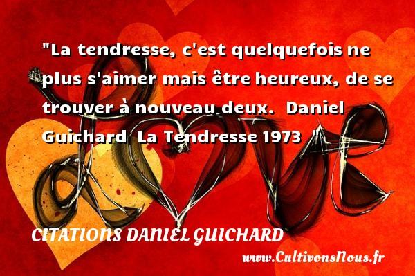 La tendresse, c est quelquefoisne plus s aimer mais êtreheureux, de se trouver ànouveau deux.   Daniel Guichard La Tendresse1973     Une citation sur le mot heureux CITATIONS DANIEL GUICHARD - Citations Daniel Guichard - Citations heureux